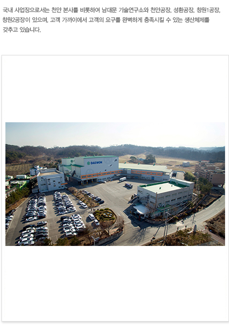 Domestic business facilities are located in the Gyeonggi-Incheon area, including company headquarters and the Technology Research Institute. Several production plants are located nearby clients in Cheonan, Seonghwan, and Changwon to respond immediately to client needs.